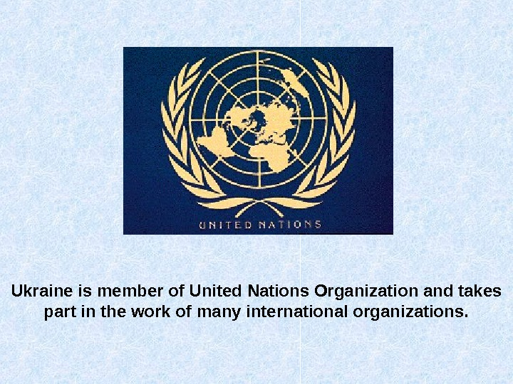 Ukraine is member of United Nations Organization and takes part in the work of