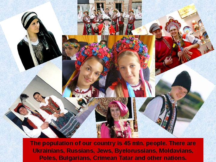 The population of our country is 45 mln. people. There are Ukrainians, Russians, Jews,