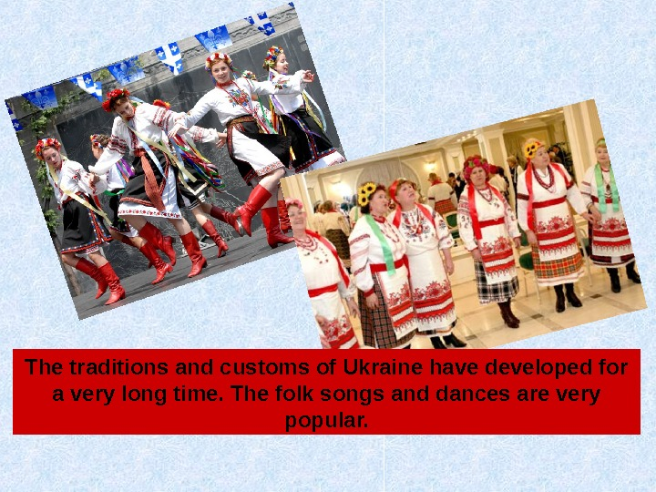 The traditions and customs of Ukraine have developed for a very long time. The