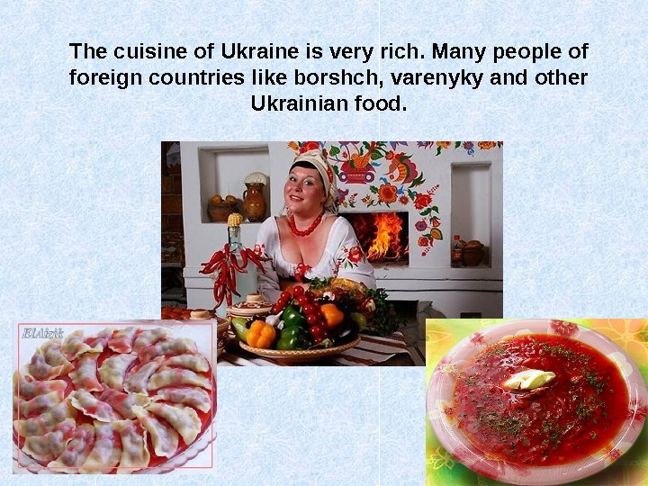 The cuisine of Ukraine is very rich. Many people of foreign countries like borshch,
