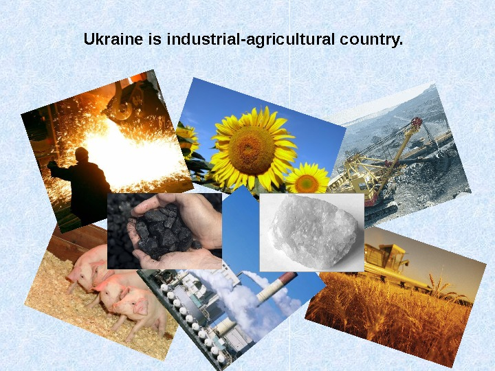 Ukraine is industrial-agricultural country.