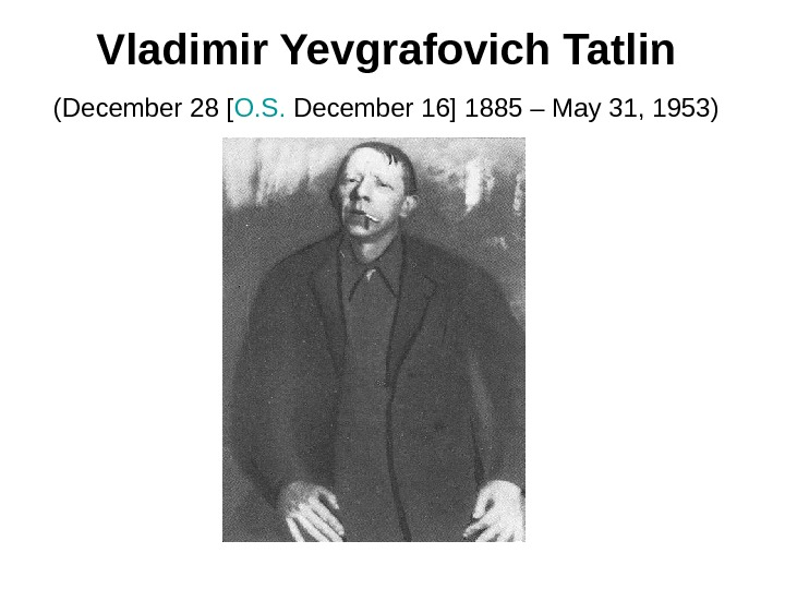 Vladimir Yevgrafovich Tatlin  (December 28 [ O. S.  December 16] 1885 – May 31,