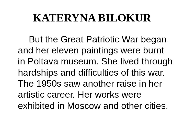 KATERYNA BILOKUR   But the Great Patriotic War began and her eleven paintings were burnt