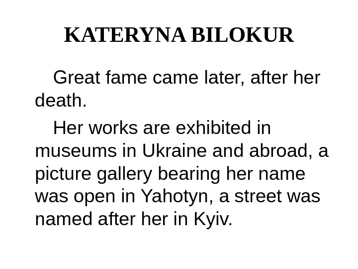 KATERYNA BILOKUR  Great fame came later, after her death.   Her works are exhibited