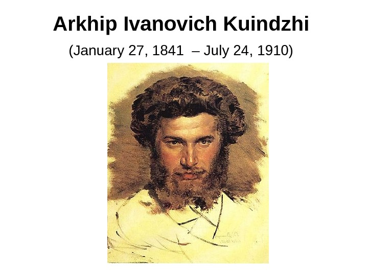 Arkhip Ivanovich Kuindzhi  (January 27, 1841 – July 24, 1910)