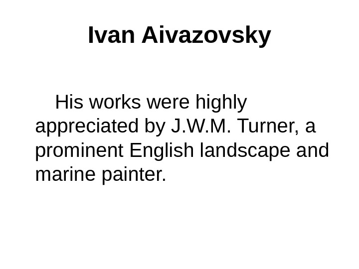 Ivan Aivazovsky  His works were highly appreciated by J. W. M. Turner, a prominent English