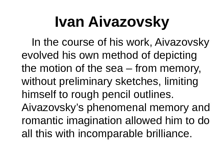 Ivan Aivazovsky  In the course of his work, Aivazovsky evolved his own method of depicting