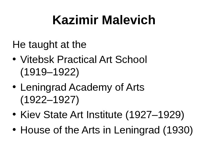 Kazimir Malevich He taught at the  • Vitebsk Practical Art School (1919– 1922) • Leningrad