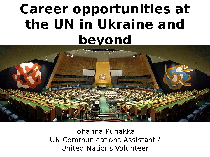 Career opportunities at the UN in Ukraine and beyond Johanna Puhakka UN Communications Assistant / United