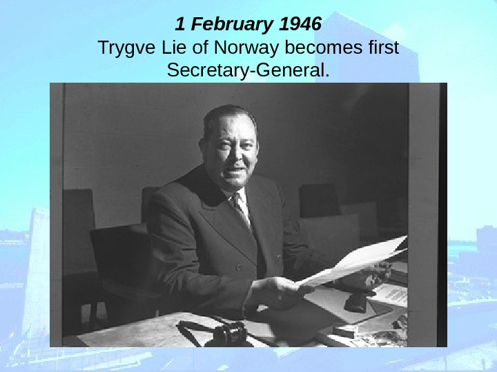 1 February 1946 Trygve Lie of Norway becomes first Secretary-General.