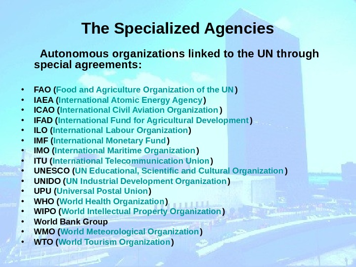 The Specialized Agencies   Autonomous organizations linked to the UN through special agreements: