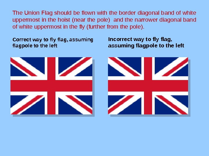 The Union Flag should be flown with the border diagonal band of white uppermost in the