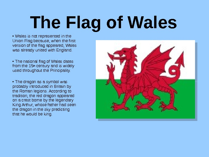 The Flag of Wales •  Wales is not represented in the Union Flag because, when
