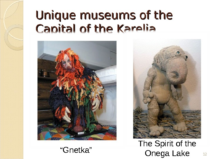 "Unique museums of the Capital of the Karelia 12"" Gnetka"" The Spirit of the Onega Lake"