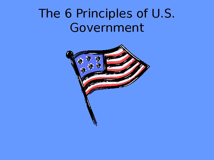 The 6 Principles of U. S.  Government