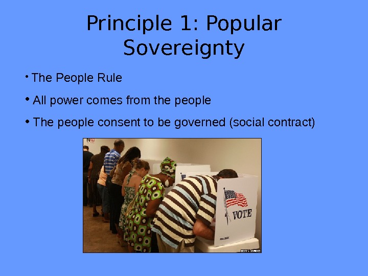 Principle 1: Popular Sovereignty •  The People Rule •  All power comes from the