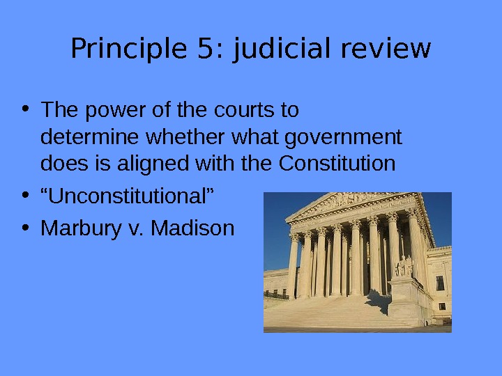 Principle 5: judicial review • The power of the courts to determine whether what government does