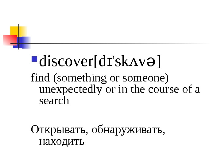 discover[d 'sk v ]ɪ ʌ ə find (something or someone) unexpectedly or in the course