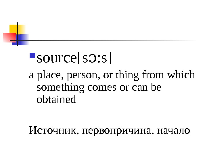 source[s : s]ɔ a place, person, or thing from which something comes or can be