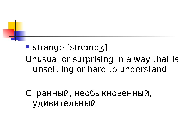 strange [ streɪndʒ ] U nusual or surprising in a way that is unsettling or