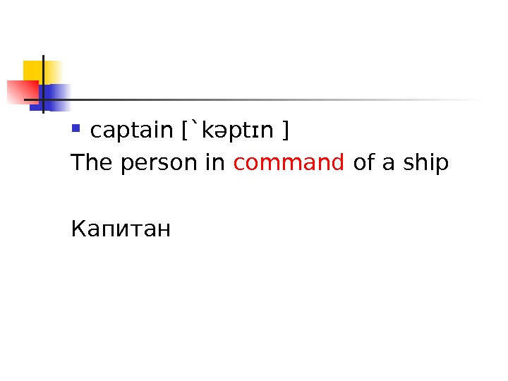 captain [` kəptɪn ] The person in command of a ship Капитан