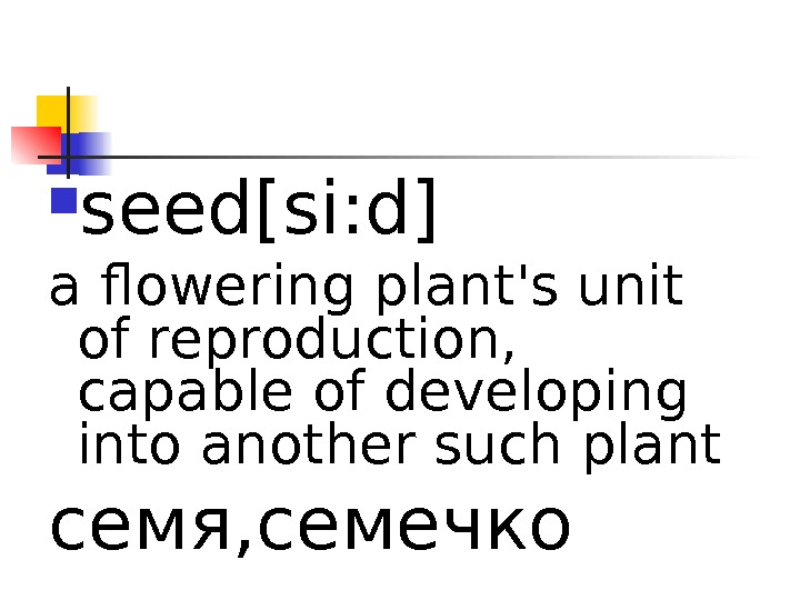 seed[si: d] a flowering plant's unit of reproduction,  capable of developing into another such
