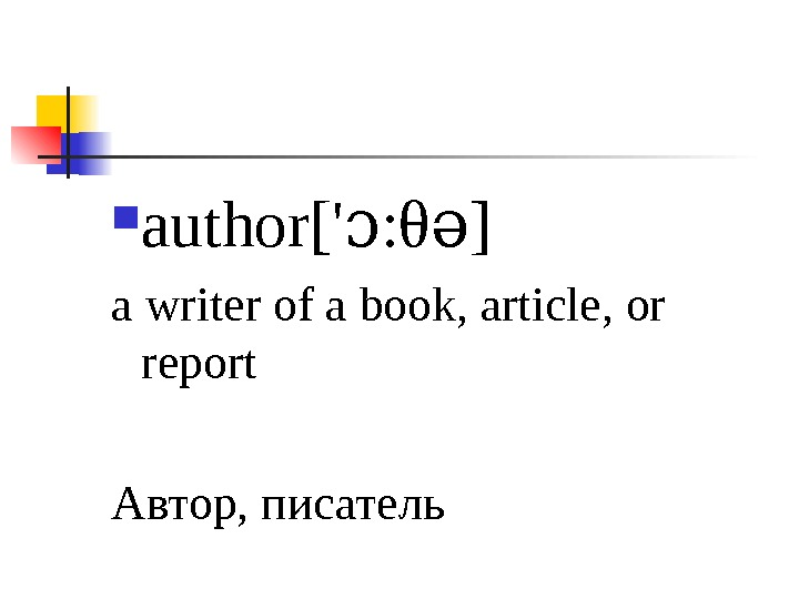 author[' : ɔ θ ]ə a writer of a book, article, or report Автор, писатель
