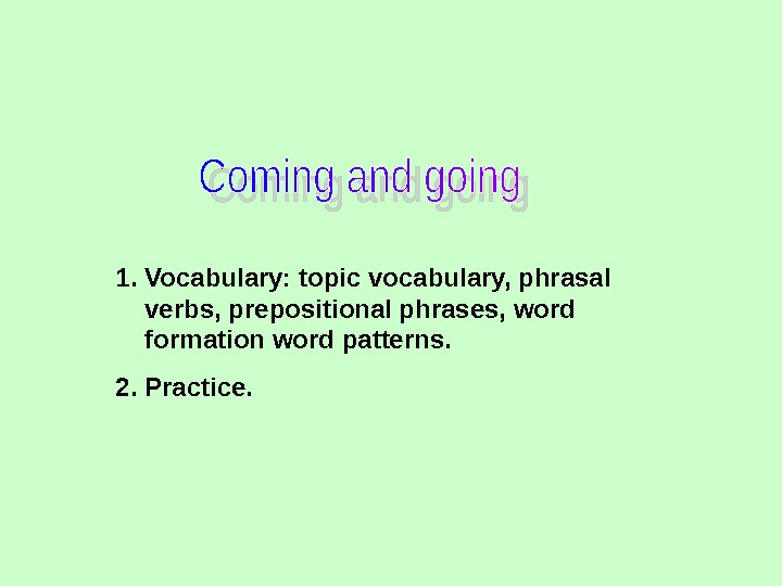 1. Vocabulary: topic vocabulary, phrasal verbs, prepositional phrases, word formation word patterns. 2. Practice.