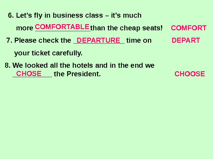 6. Let's fly in business class – it's much    more _______than