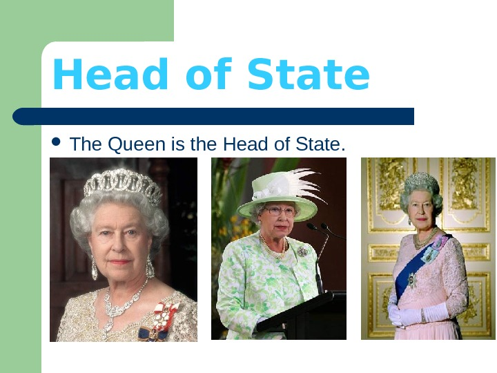 Head of State The Queen is the Head of State.