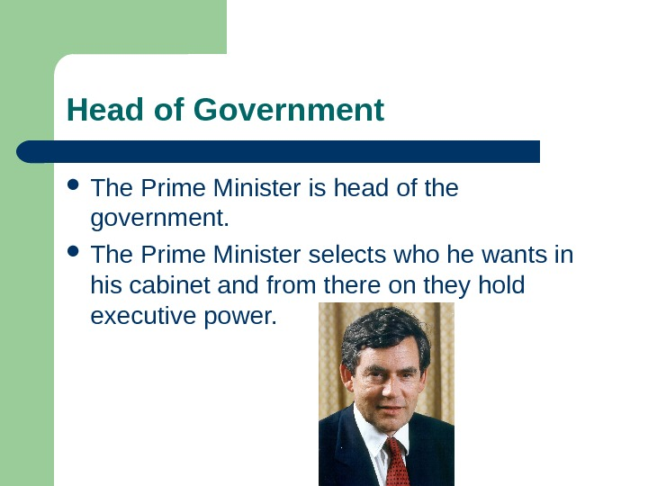 Head of Government The Prime Minister is head of the government.  The Prime Minister selects
