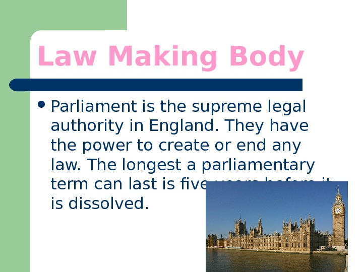 Law Making Body Parliament is the supreme legal authority in England. They have the power to