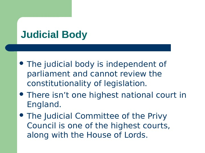 Judicial Body The judicial body is independent of parliament and cannot review the constitutionality of legislation.