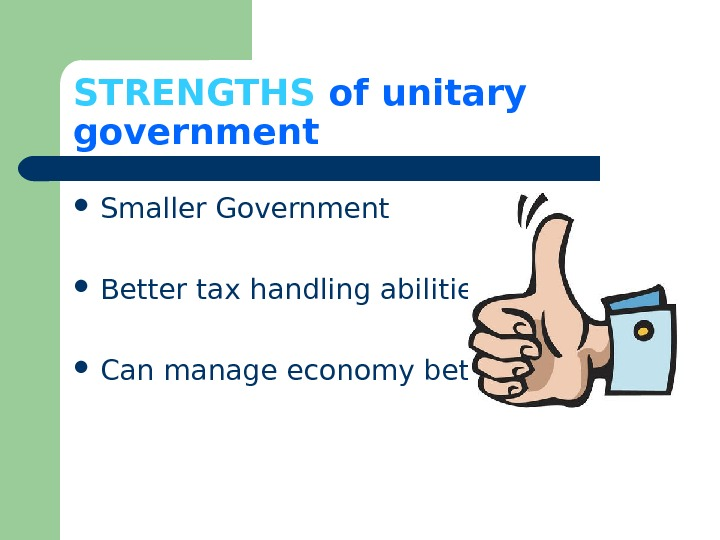 STRENGTHS  of unitary government Smaller Government Better tax handling abilities Can manage economy better