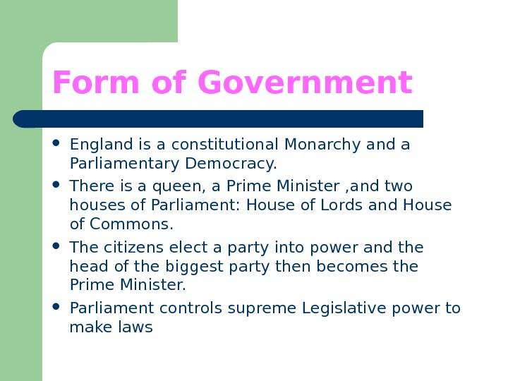 Form of Government England is a constitutional Monarchy and a Parliamentary Democracy.  There is a