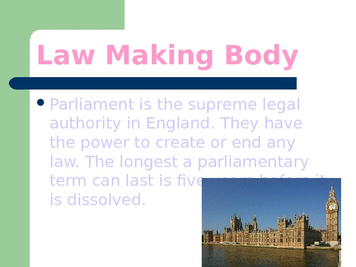 Law Making Body Parliament is the supreme legal authority in England. They have the