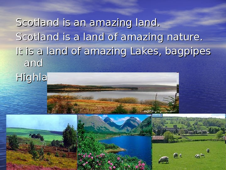 Scotland is an amazing land. Scotland is a land of amazing nature.  It is a
