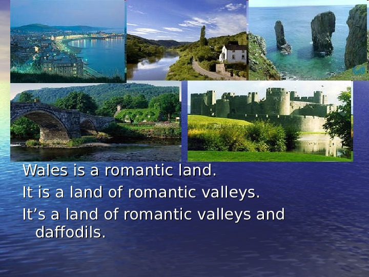 Wales is a romantic land. It is a land of romantic valleys. It's a land of