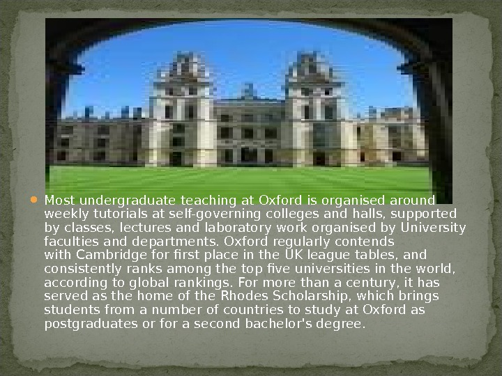 Most undergraduate teaching at Oxford is organised around weeklytutorialsat self-governing colleges and halls, supported by