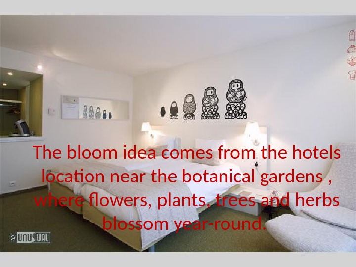 The bloom idea comes from the hotels location near the botanical gardens ,  where flowers,