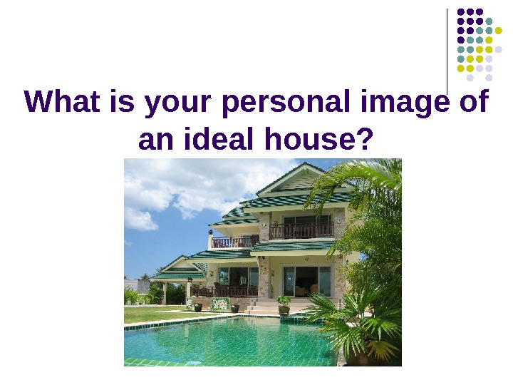 What is your personal image of an ideal house?