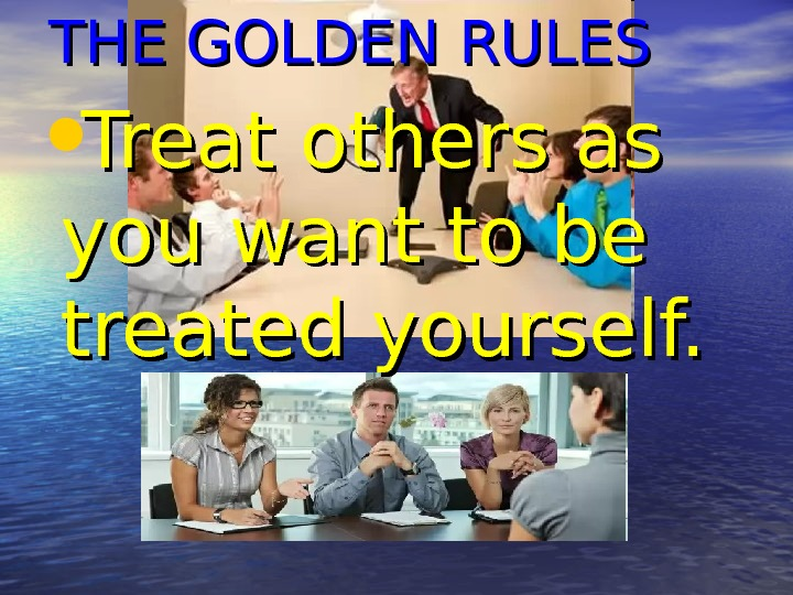 THE GOLDEN RULES • Treat others as you want to be treated yourself.