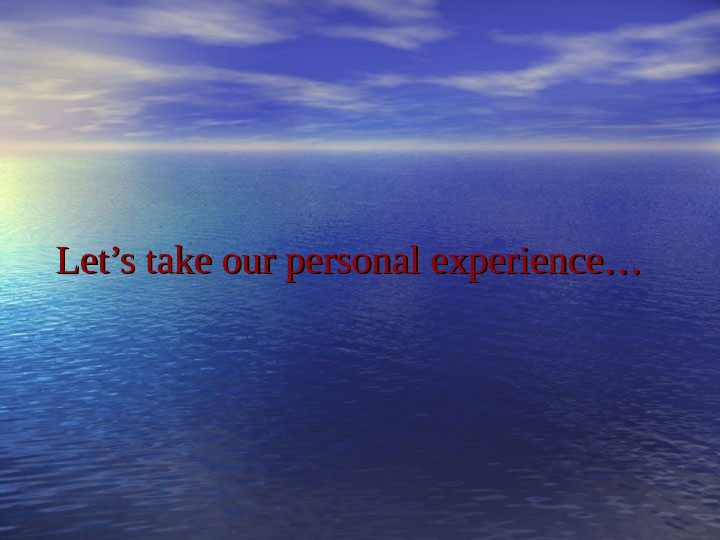 Let's take our personal experience…
