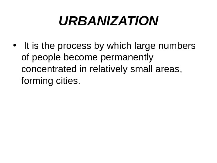 URBANIZATION •  It is the process by which large numbers of people become permanently concentrated