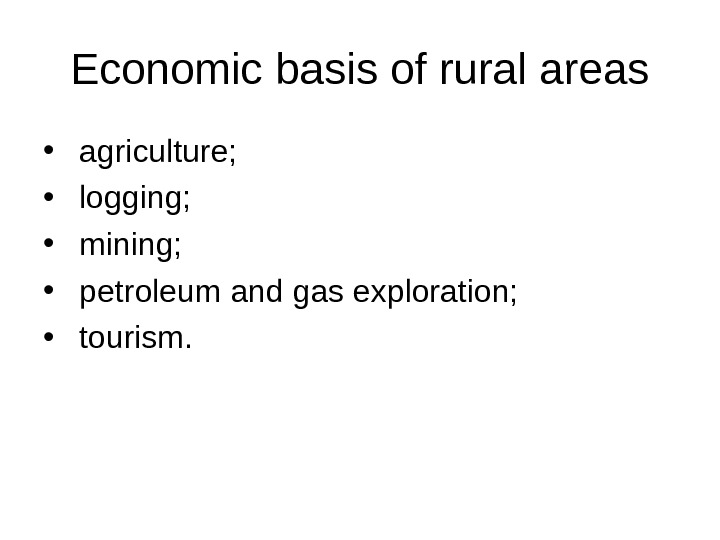 Economic basis of rural areas •  agriculture;  •  logging;  •  mining;