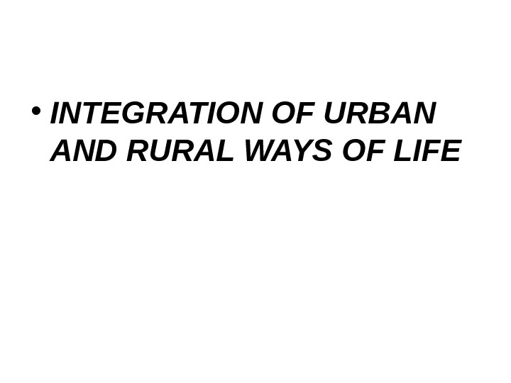 • INTEGRATION OF URBAN AND RURAL WAYS OF LIFE