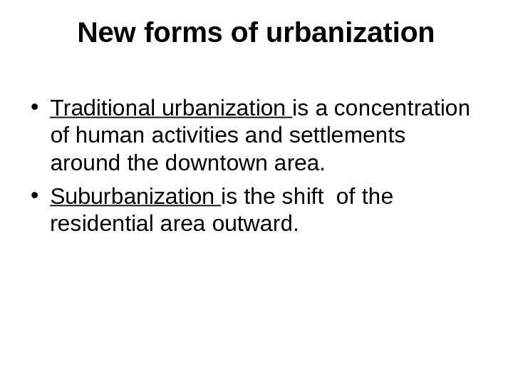 New forms of urbanization • Traditional urbanization is a concentration of human activities and settlements around
