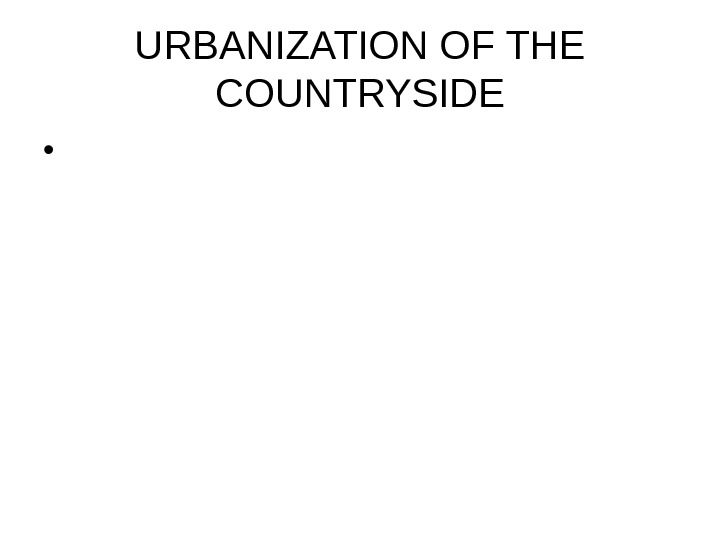 URBANIZATION OF THE COUNTRYSIDE •