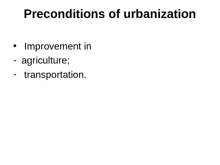 Preconditions of urbanization •  Improvement in - agriculture; -  transportation.