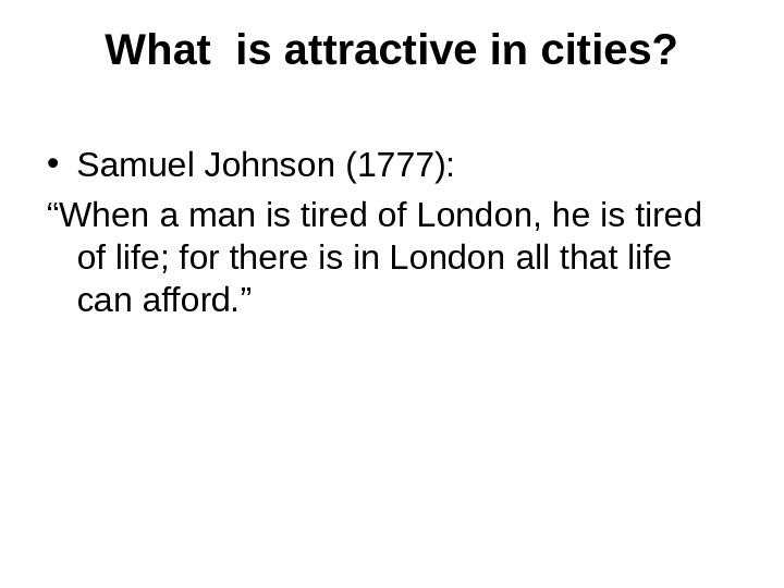 "What is attractive in cities?  • Samuel Johnson (1777): "" When a man is tired"